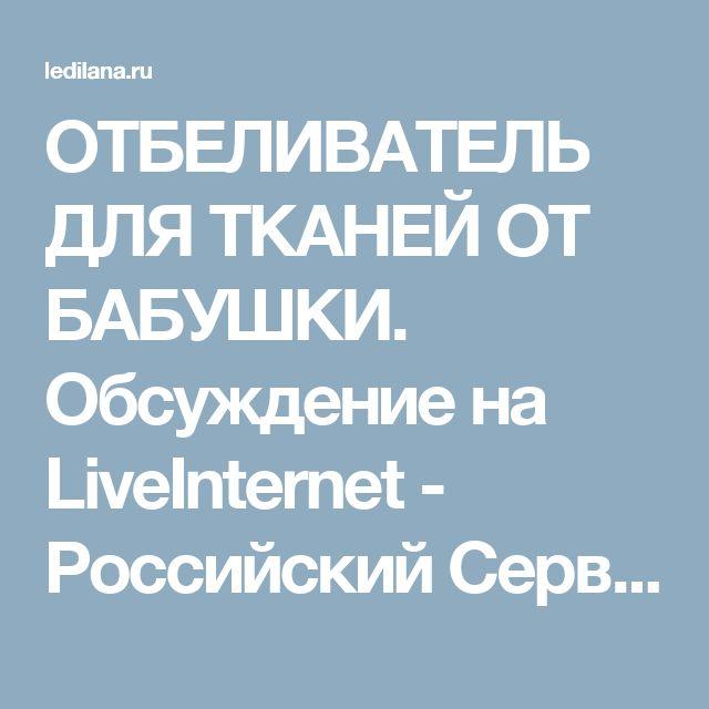 ОТБЕЛИВАТЕЛЬ ДЛЯ ТКАНЕЙ ОТ БАБУШКИ. Обсуждение на LiveInternet - Российский Сервис Онлайн-Дневников