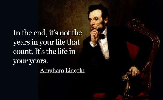 In the end, it's not the years in your life that count. It's the life in your years ―Abraham Lincoln