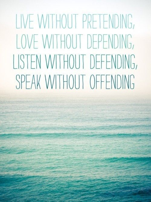 Live without pretending, love without depending, listen with defending, speak without offending. Words to live by.
