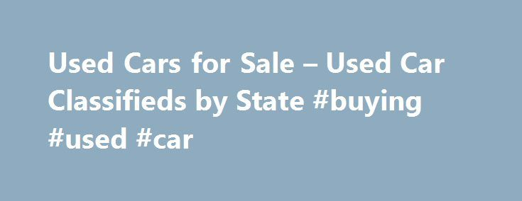 Used Cars for Sale – Used Car Classifieds by State #buying #used #car http://pakistan.remmont.com/used-cars-for-sale-used-car-classifieds-by-state-buying-used-car/  #used cars for sale # Used Cars by Bodystyle Used Car Buying Tips Selling Your Used Car First you must establish a value for your used car. To assist you, used car price guides are available at libraries or book stores. Also check your local newspaper's automotive advertising section for similar vehicles. It will help you set a…