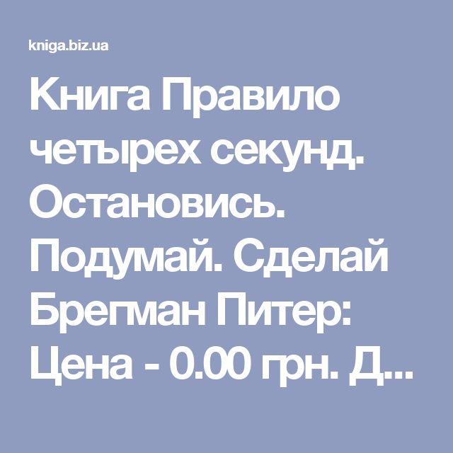 Книга Правило четырех секунд. Остановись. Подумай. Сделай Брегман Питер: Цена - 0.00 грн. Доставка по Киеву и Украине