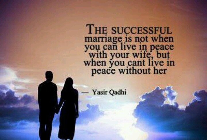 The successful marriage is not when you can live in peace with your wife, but when you can't live in peace without her. Yasir Qadhi. Islam