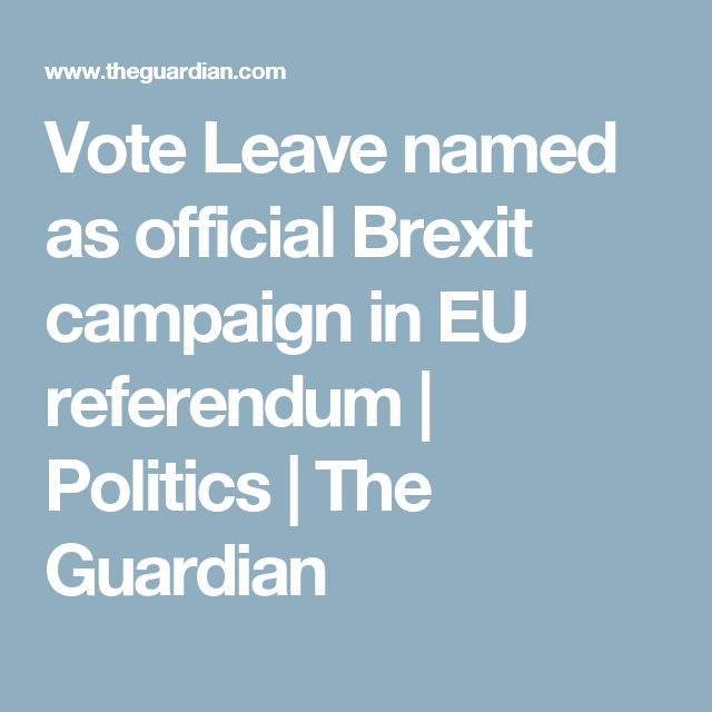 Vote Leave named as official Brexit campaign in EU referendum | Politics | The Guardian