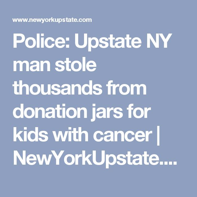 Police: Upstate NY man stole thousands from donation jars for kids with cancer |       NewYorkUpstate.com