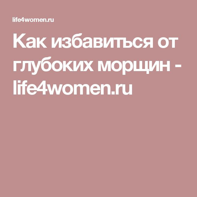 Как избавиться от глубоких морщин - life4women.ru