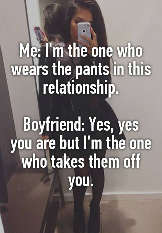 Me: I'm the one who wears the pants in this relationship.  Boyfriend: Yes, yes you are but I'm the one who takes them off you.