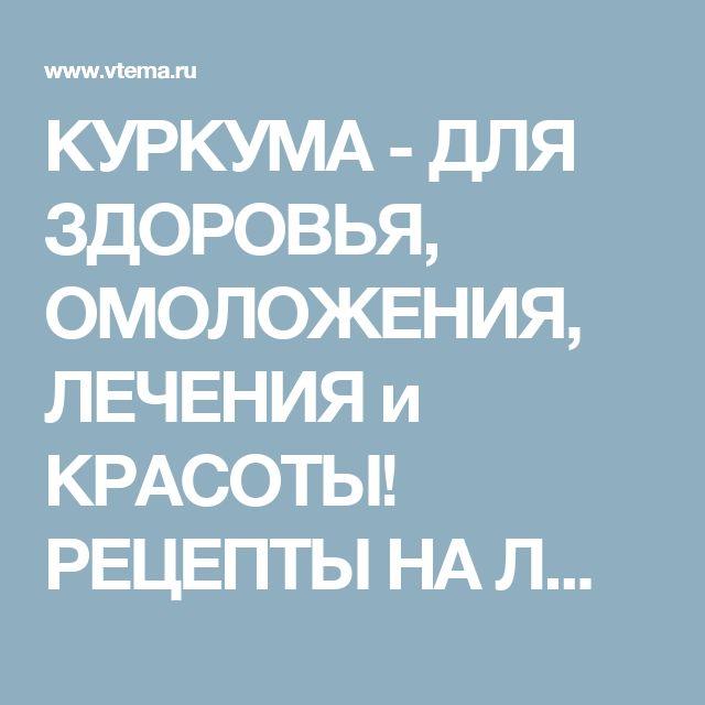 КУРКУМА - ДЛЯ ЗДОРОВЬЯ, ОМОЛОЖЕНИЯ, ЛЕЧЕНИЯ и КРАСОТЫ! РЕЦЕПТЫ НА ЛЮБОЙ ВКУС!