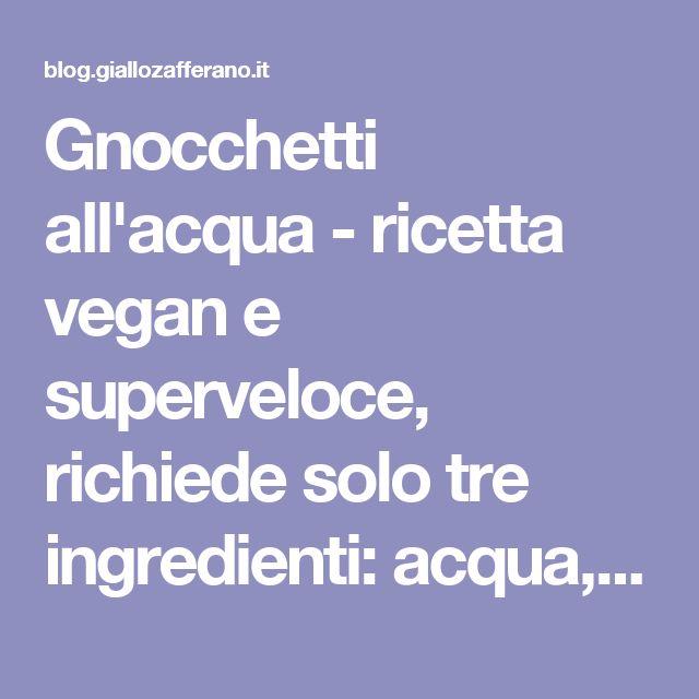 Gnocchetti all'acqua - ricetta vegan e superveloce, richiede solo tre ingredienti: acqua, farina e sale.