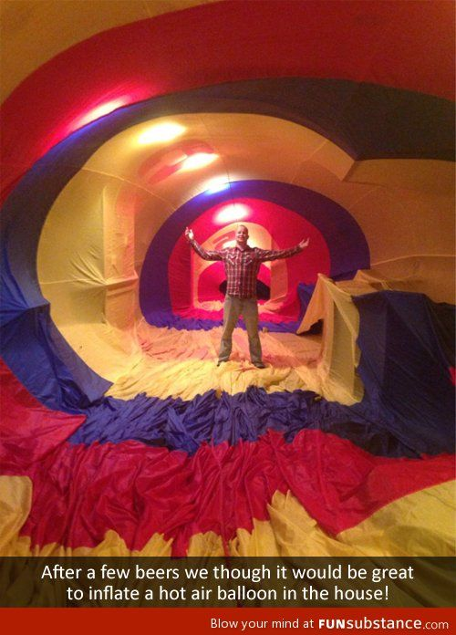"""""""Hey guys, wouldn't it be cool if we inflate a hot air balloon in the house?"""" - Fantastic Idea!"""