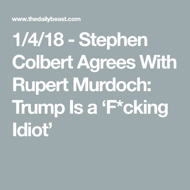 1/4/18 - Stephen Colbert Agrees With Rupert Murdoch: Trump Is a 'F*cking Idiot'
