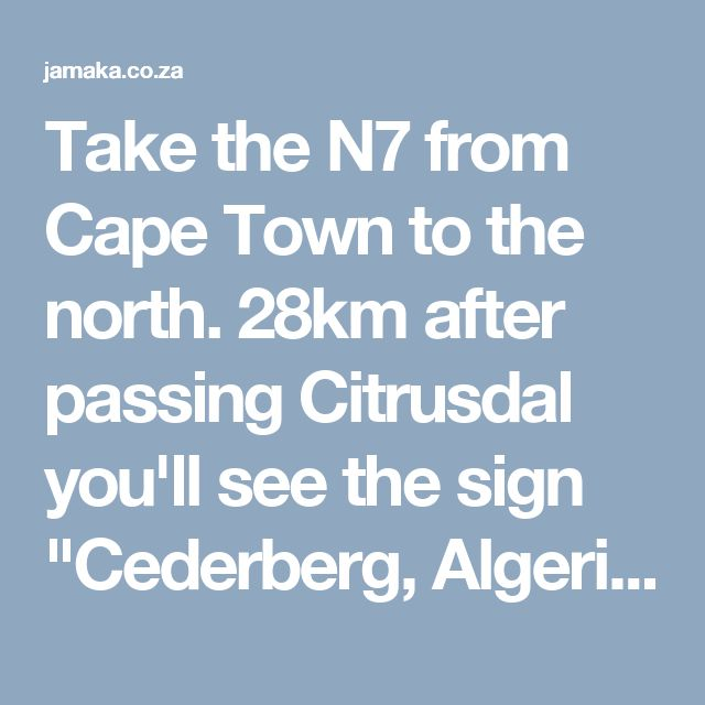 """Take the N7 from Cape Town to the north. 28km after passing Citrusdal you'll see the sign """"Cederberg, Algeria"""" where you need to make a right turn onto a dirt road. After 18km you will get to the Algeria Forest Station where you need to turn left towards Clanwilliam. After another 5km you'll see the Jamaka signage boards where you need to turn right to visit our office."""