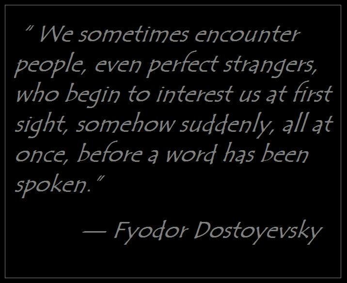 """We sometimes encounter people, even perfect strangers, who begin to interest us at first sight, somehow suddenly, all at once, before a word has been spoken.""  — Fyodor Dostoyevsky"