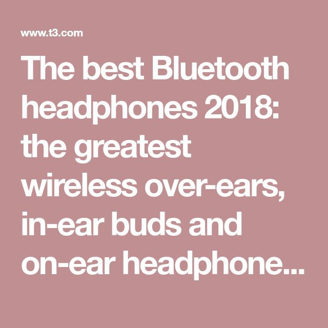 The best Bluetooth headphones 2018: the greatest wireless over-ears, in-ear buds and on-ear headphones | T3
