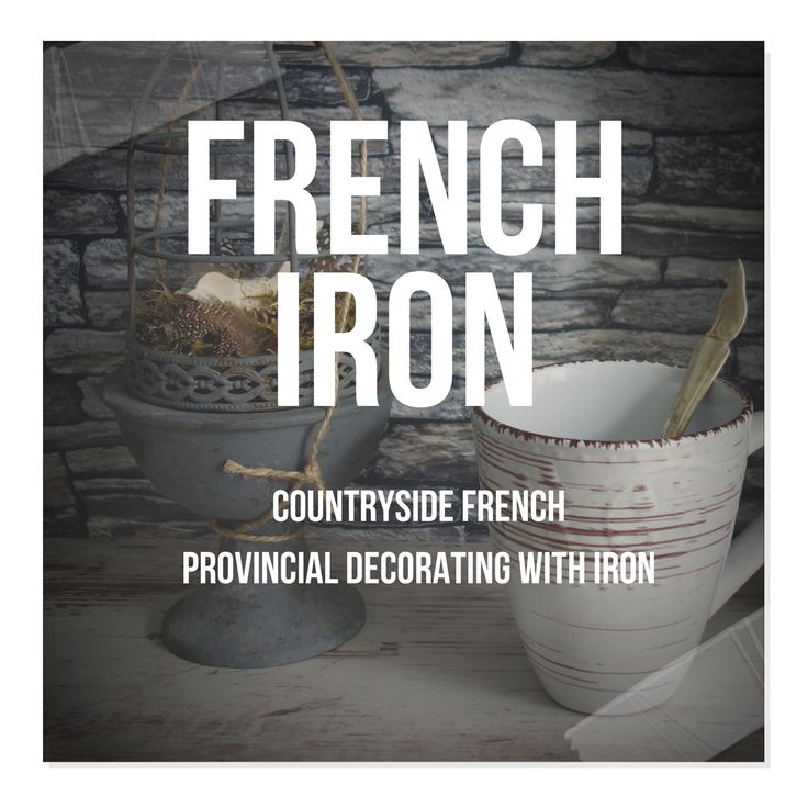 Countryside French Provincial Decorating With Iron,