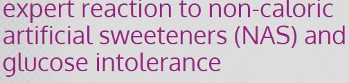 expert reaction to non-caloric artificial sweeteners (NAS) and glucose intolerance   Science Media Centre