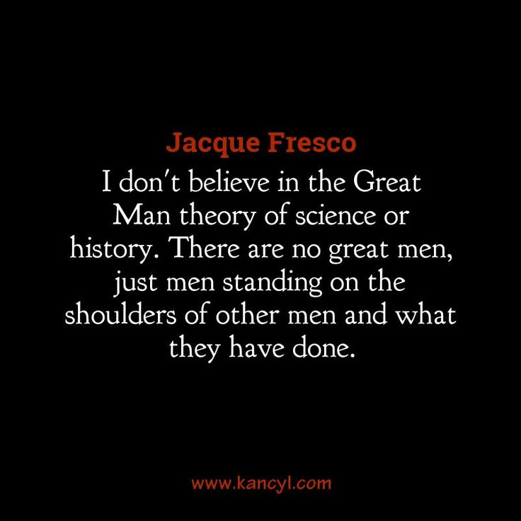 """""""I don't believe in the Great Man theory of science or history. There are no great men, just men standing on the shoulders of other men and what they have done."""", Jacque Fresco"""