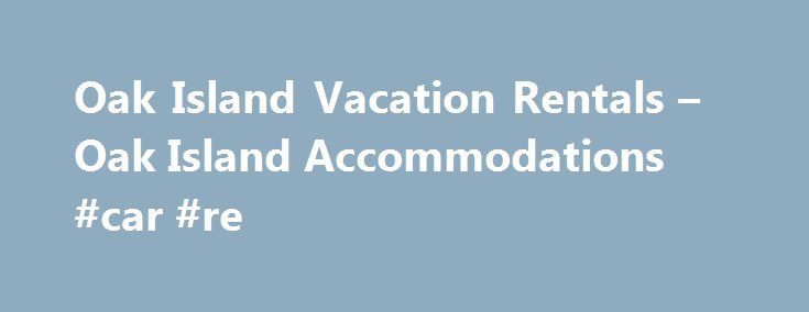Oak Island Vacation Rentals – Oak Island Accommodations #car #re http://rental.remmont.com/oak-island-vacation-rentals-oak-island-accommodations-car-re/ #house for rental # Oak Island Vacation Rentals Welcome to Oak Island Accommodations, Oak Island, North Carolina s leading beach vacation rental resource. With over 700 beach vacation homes and condos, we can help you find your place by the sea to share with family, friends and even Fido. Bask in our comfortable pet-friendly rentals,...