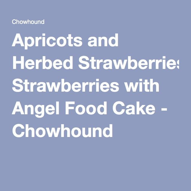 Apricots and Herbed Strawberries with Angel Food Cake - Chowhound
