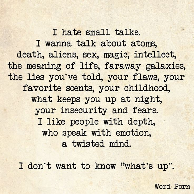 "I hate small talk. I want to talk about atoms, death, aliens, sex, magic, intellect, the meaning of life, faraway galaxies, the lies you've told, your flaws, your favorite scents, your childhood, what keeps you up at night, your insecurity and fears. I like people with depth, who speak with emotion and a twisted mind. I don't want to know ""what's up."""