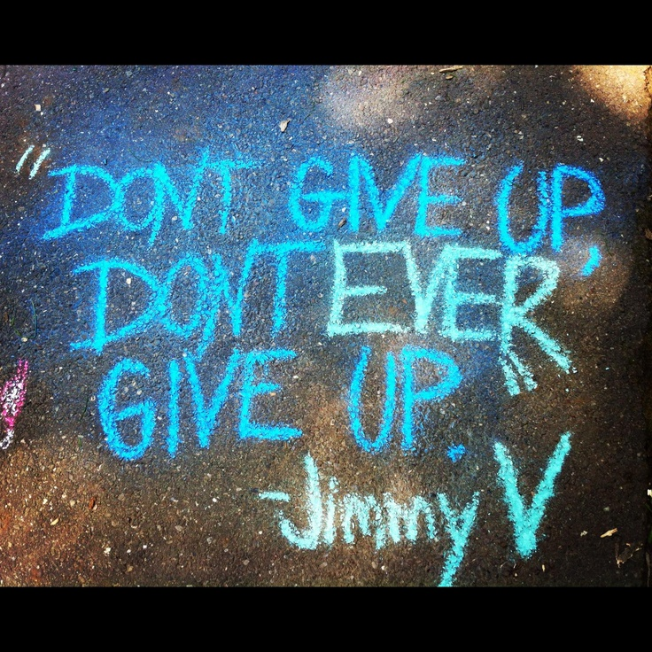 Don't Give Up....Don't Ever Give Up.  ~Jimmy V.