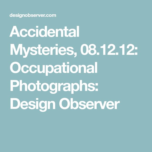 Accidental Mysteries, 08.12.12: Occupational Photographs: Design Observer