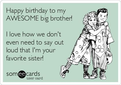 Happy birthday to my AWESOME big brother! I love how we don't even need to say out loud that I'm your favorite sister!