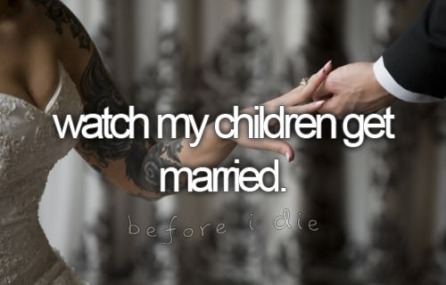 watch my children get married.
