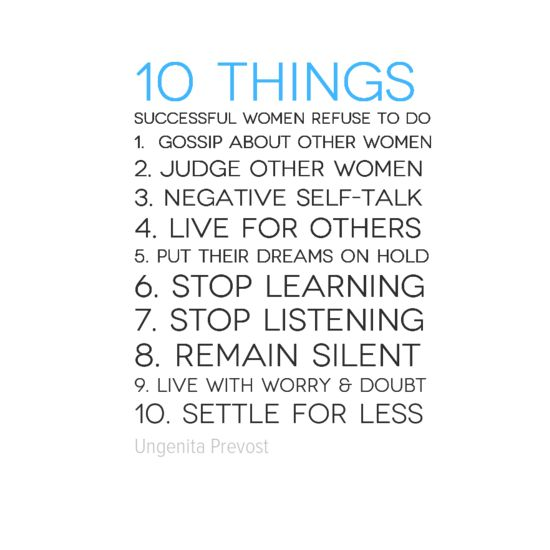 #10 Things Successful Women Refuse To Do 1. Gossip about other women 2. Judge other women 3. Negative self-talk 4. Live for others 5. Put their dreams on hold 6. Stop learning 7. Stop listening 8. Remain silent 9. Live with worry & doubt 10. Settle for less #ladyboss #Quotes