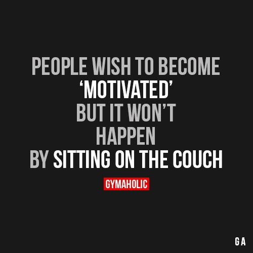 People Wish to Become 'Motivated'But it won't happen by sitting on the couch.http://www.gymaholic.co