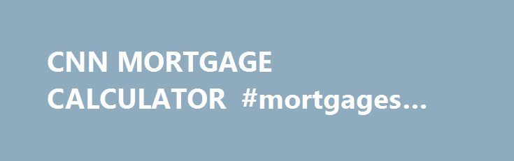CNN MORTGAGE CALCULATOR #mortgages #for #teachers http://money.remmont.com/cnn-mortgage-calculator-mortgages-for-teachers/  #cnn mortgage calculator # (Mortgage Calculators) Mortgage calculators are a good way to calculate your monthly mortgage repayments. Calculate your mortgage interest to ensure that you are getting the very best mortgage deal. By using one of these free mortgage calculators, you can save yourself a lot of time and money. (Mortgage calculators) online financial tools…