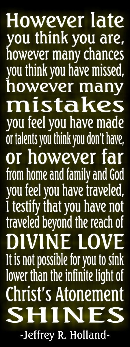 -Jeffrey R. Holland. I can hardly explain how much I love this quote. It is so true. Heavenly Father and Jesus Christ are ALWAYS there for us! This is such a comfort to me as I think of myself and people I love who have gone astray--I know they can always come back, if they choose!