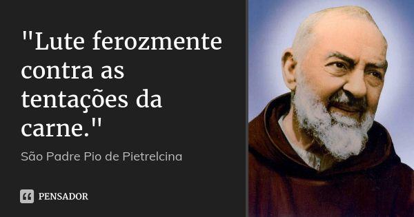 """""""Lute ferozmente contra as tentações da carne."""" — São Padre Pio de Pietrelcina"""