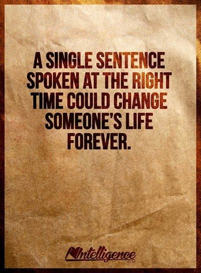 A single sentence spoken at the right time could change someone's life forever.