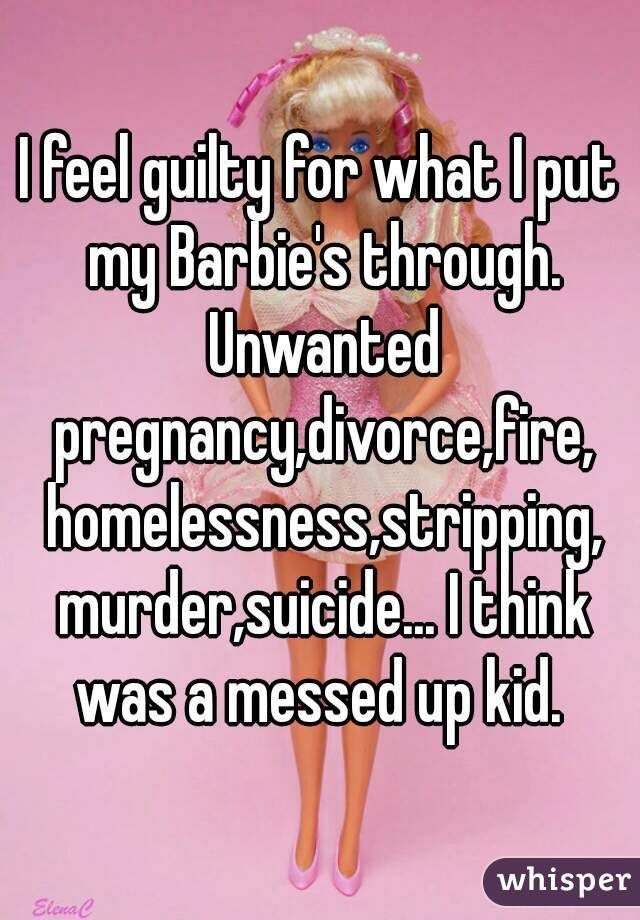 """I feel guilty for what I put my Barbie's through. Unwanted pregnancy,divorce,fire, homelessness,stripping, murder,suicide... I think was a messed up kid. """