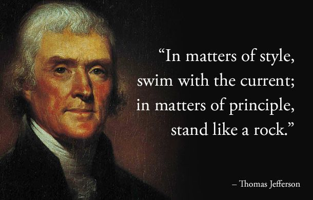In matters of style, swim with the current; in matters of principle, stand like a rock. -- Thomas Jefferson