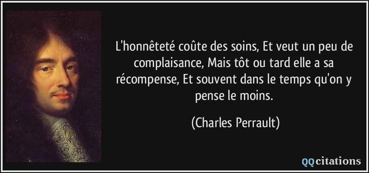 L'honnêteté coûte des soins, Et veut un peu de complaisance, Mais tôt ou tard elle a sa récompense, Et souvent dans le temps qu'on y pense le moins. - Charles Perrault