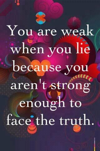 You Are Weak When You Lie Because You Aren't Strong Enough To Face The Truth.