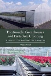 Polytunnels, greenhouses and protective cropping : a guide to growing techniques / Thady Barrett.