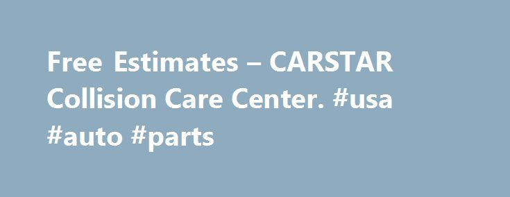 Free Estimates – CARSTAR Collision Care Center. #usa #auto #parts http://auto.remmont.com/free-estimates-carstar-collision-care-center-usa-auto-parts/  #auto repair estimates # Free Estimates: Collision Repair and Auto Body Repair CARSTAR Collision Care Center® offers free, detailed collision repair estimates to eliminate any concerns you may have about prices while your car is being repaired. All CARSTAR Collision Care Center® locations offer these free collision repair estimates by…