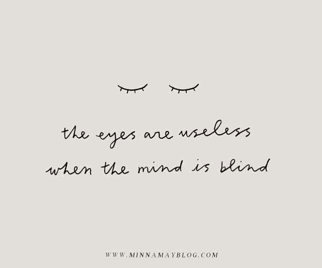 ~ ~ the eyes are useless when the mind is blind