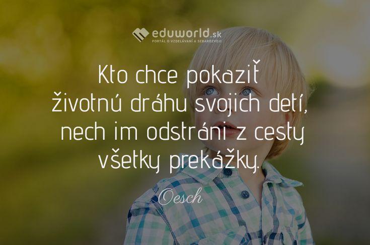 Kto chce pokaziť životnú dráhu svojich detí, nech im odstráni z cesty všetky prekážky.  -Oesch