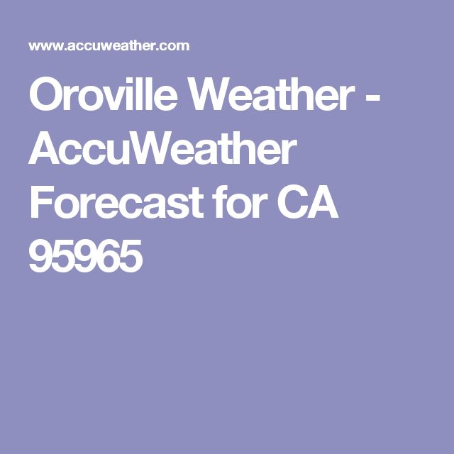 Oroville Weather - AccuWeather Forecast for CA 95965