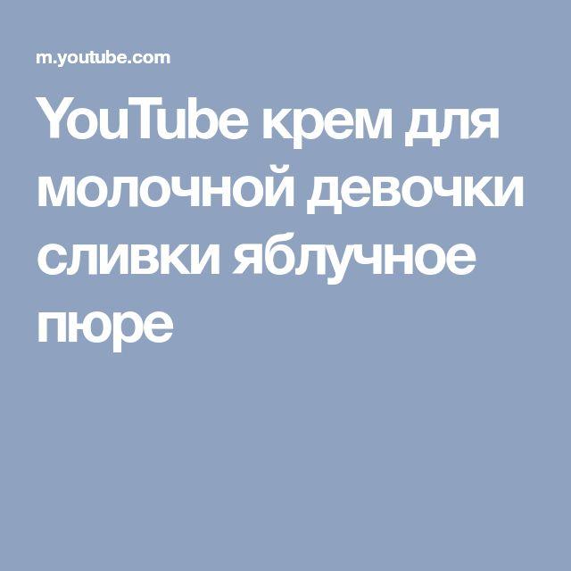 YouTube крем для молочной девочки  сливки яблучное пюре