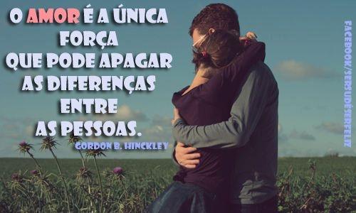 ''O Amor é a única força que pode apagar as diferenças entre as pessoas.'' -Gordon B. Hinckley
