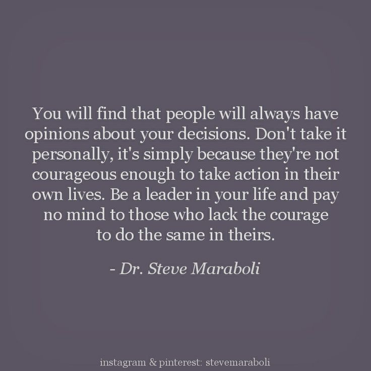 """You will find that people will always have opinions about your decisions. Don't take it personally, it's simply because they're not courageous enough to take action in their own lives. Be a leader in your life and pay no mind to those who lack the courage to do the same in theirs."""