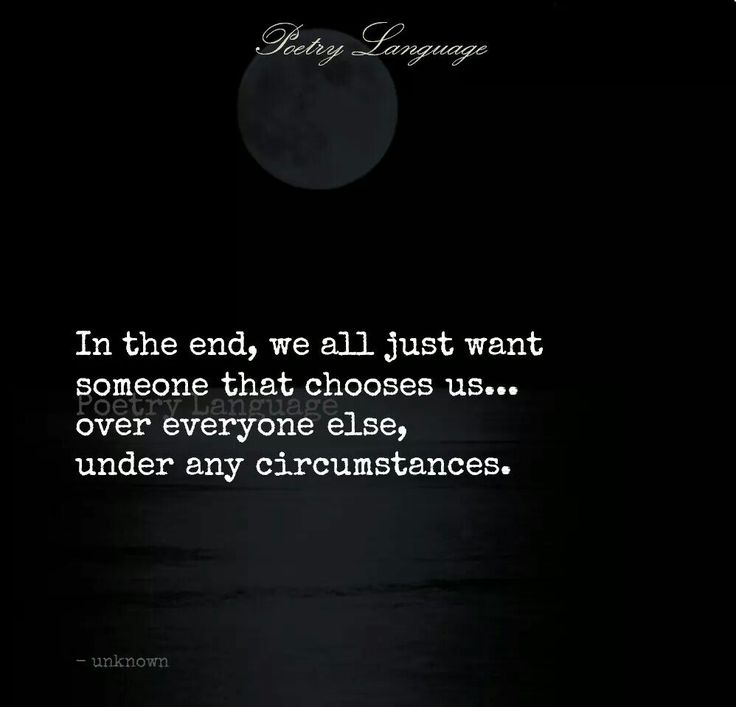 In the end, we all just want someone that chooses us - over everybody else, under any circumstances.