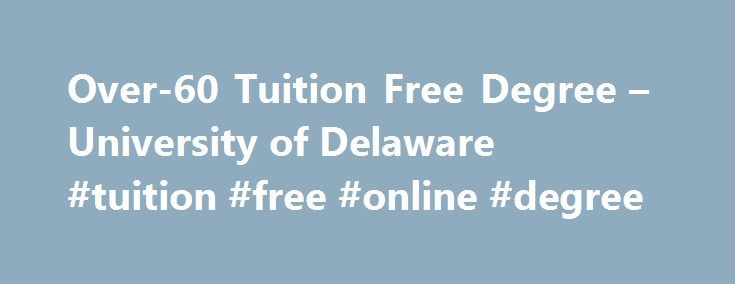 Over-60 Tuition Free Degree – University of Delaware #tuition #free #online #degree http://italy.nef2.com/over-60-tuition-free-degree-university-of-delaware-tuition-free-online-degree/  # Professional Continuing Studies Over-60 Tuition Free Degree Tuition-free Degree Completion for Delaware Residents Over Age 60 The Over-60 Tuition Free Degree Program reflects the University of Delaware's effort to encourage adult students to continue their studies on either a part-time or full-time basis…