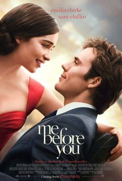 Me Before You is a 2016 romantic drama film directed by Thea Sharrock and adapted by Jojo Moyes from her 2012 novel of the same name. The film stars Emilia Clarke, Sam Claflin, Jenna Coleman, Charles Dance, Matthew Lewis, Ben Lloyd-Hughes and Janet McTeer. The film was released in the United States and United Kingdom on June 3, 2016