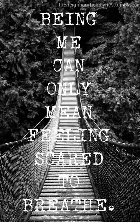 Being me can only mean feeling scared to breathe. . . I think that these are The Neighborhood lyrics.