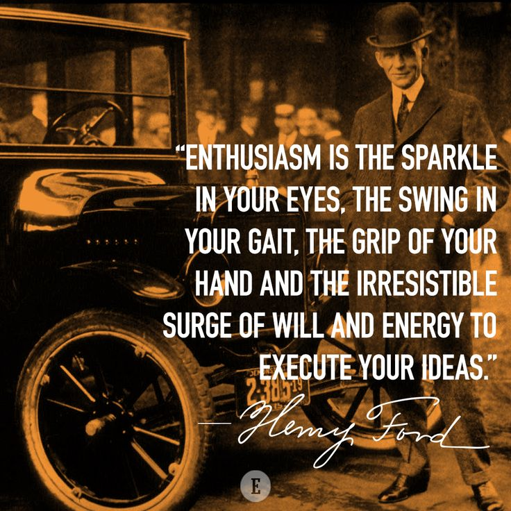 """Enthusiasm is the sparkle in your eyes, the swing in your gait, the grip of your hand and the irresistible surge of will and energy to execute your ideas."" -- Henry Ford"